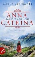 Sabina Altermatt: Anna Catrina - Tochter von Ilanz
