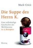 Mark Crick: Die Suppe des Herrn K. - Eine vollständige Geschichte der Weltliteratur in 15 Rezepten