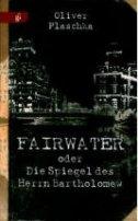 Oliver Plaschka: Fairwater oder Die Spiegel des Herrn Bartholomew
