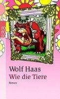 Wolf Haas: Wie die Tiere