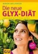 Marion Grillparzer: Die neue GLYX-Diät: Abnehmen mit Glücks-Gefühl