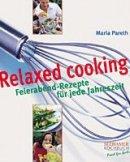 Maria Pareth: Relaxed Cooking - Feierabend-Rezepte für jede Jahreszeit