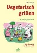 Jutta Grimm: Vegetarisch grillen. Vollwertige Rezepte