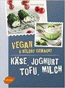 Yvonne Hölzl-Singh: Käse, Joghurt, Tofu, Milch. Vegan und selbstgemacht