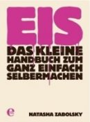 Natasha Zabolsky: Eis: Das kleine Handbuch zum ganz einfach selbermachen