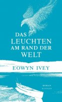 Eowyn Ivey: Das Leuchten am Rand der Welt