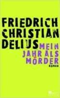 Friedrich Christian Delius: Mein Jahr als Mörder