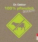 Dr. Oetker: 100% pflanzlich: vegane Rezepte