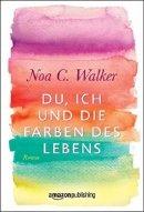 Noa C. Walker: Du, ich und die Farben des Lebens