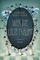 Maggie Stiefvater: Wer die Lilie träumt