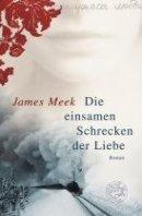 James Meek: Die einsamen Schrecken der Liebe