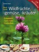 Elisabeth Mayer: Noch mehr Wildfrüchte, -gemüse, -kräuter