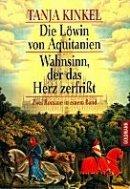 Tanja Kinkel: Die Löwin von Aquitanien / Wahnsinn, der das Herz zerfrisst